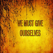 We Must Give Ourselves